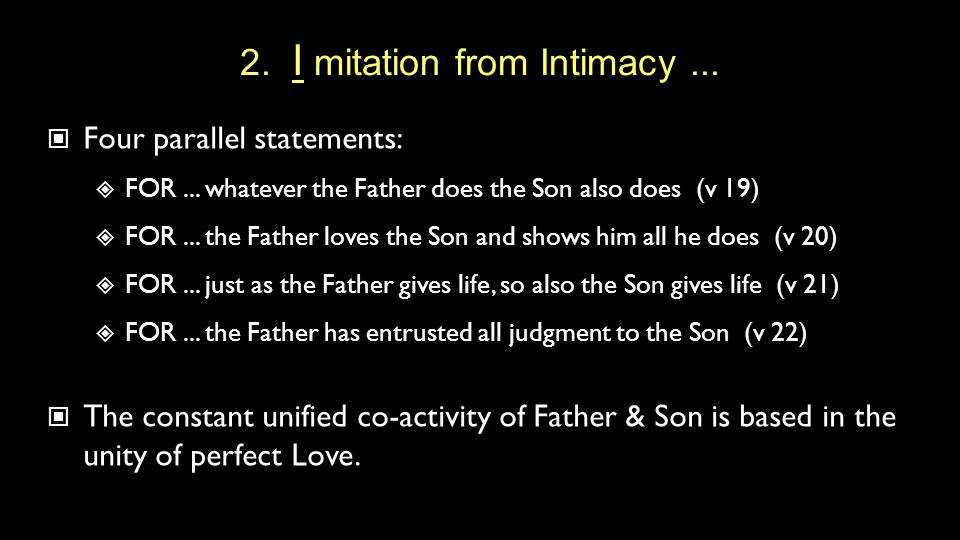 2. I mitation from Intimacy... Four parallel statements:  FOR... whatever the Father does the Son also does (v 19)  FOR... the Father loves the Son