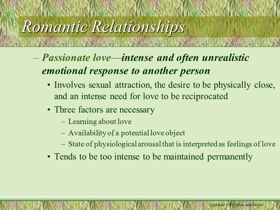 Copyright 2006, Allyn and Bacon Romantic Relationships –Unrequited Love—love of one person for another who does not feel love in return Most common among people who have an insecure attachment style Men report more experiences than women do Person in love feels rejected, other may feel guilty –Components of Love Companionate Love—based on friendship, mutual attraction, shared interests, respect, and concern for one another's welfare