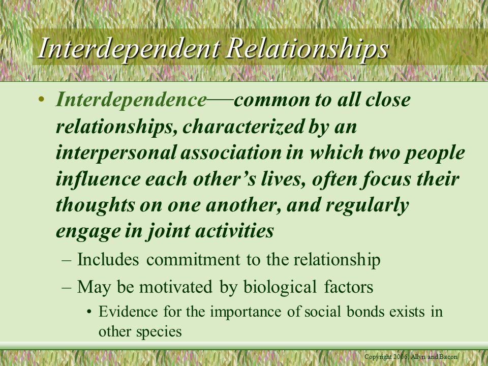 Copyright 2006, Allyn and Bacon Interdependent Relationships Family: Where Relationships and Attachment Styles Begin –Parent-child interactions constitute the basis for expectations about later relationships.