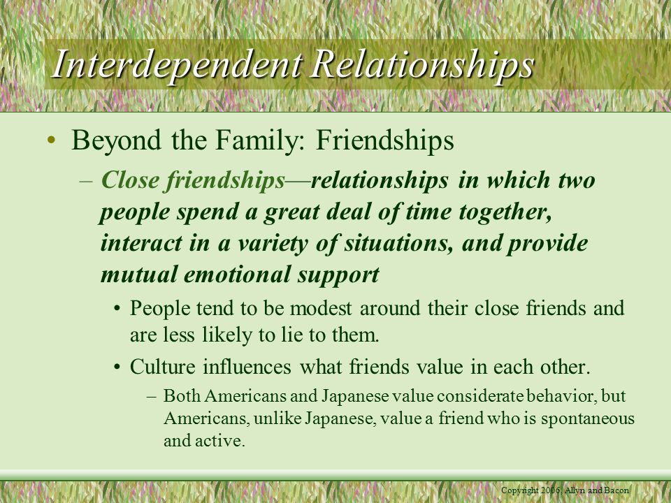 Copyright 2006, Allyn and Bacon Interdependent Relationships –Gender and friendships Women report more close friends and value intimacy (self- disclosure and emotional support) more than men do.