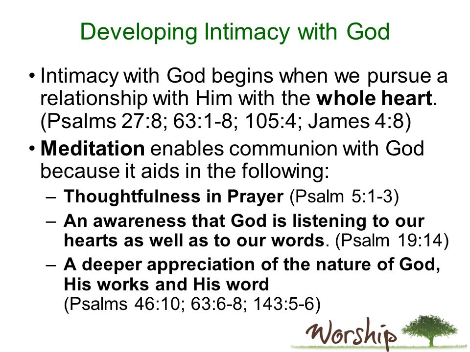 Developing Intimacy with God Intimacy with God begins when we pursue a relationship with Him with the whole heart.