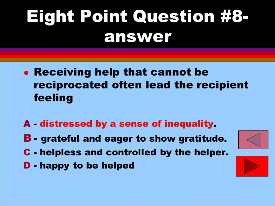 Eight Point Question #8- answer l Receiving help that cannot be reciprocated often lead the recipient feeling A- distressed by a sense of inequality.