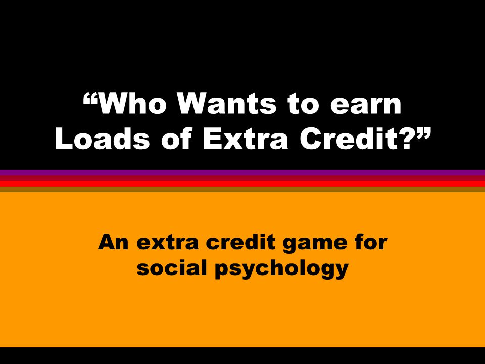 Who Wants to earn Loads of Extra Credit An extra credit game for social psychology