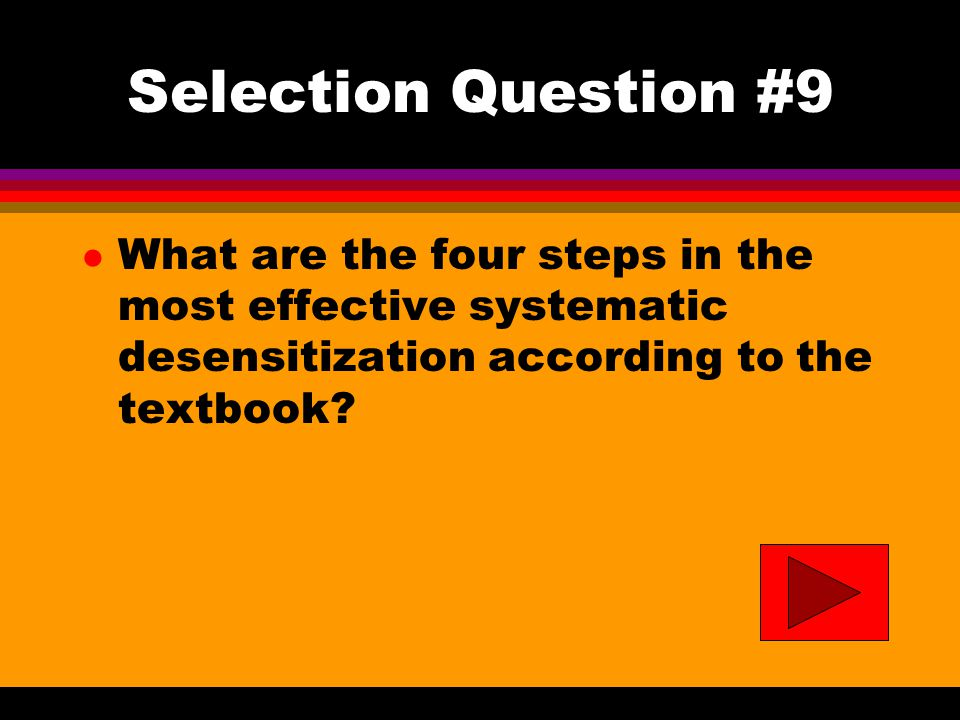 Selection Question #9 l What are the four steps in the most effective systematic desensitization according to the textbook