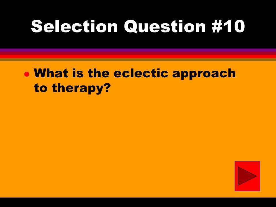 Selection Question #10 l What is the eclectic approach to therapy?