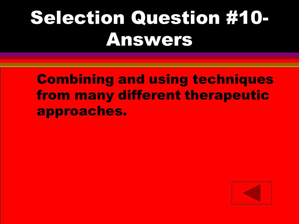 Selection Question #10- Answers l Combining and using techniques from many different therapeutic approaches.
