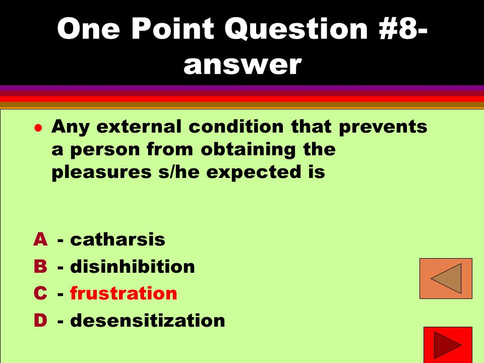 One Point Question #8- answer l Any external condition that prevents a person from obtaining the pleasures s/he expected is A - catharsis B - disinhibition C - frustration D - desensitization