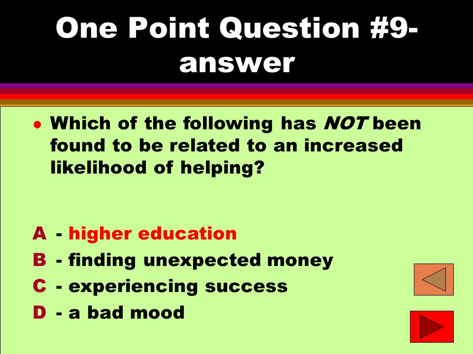 One Point Question #9- answer l Which of the following has NOT been found to be related to an increased likelihood of helping.