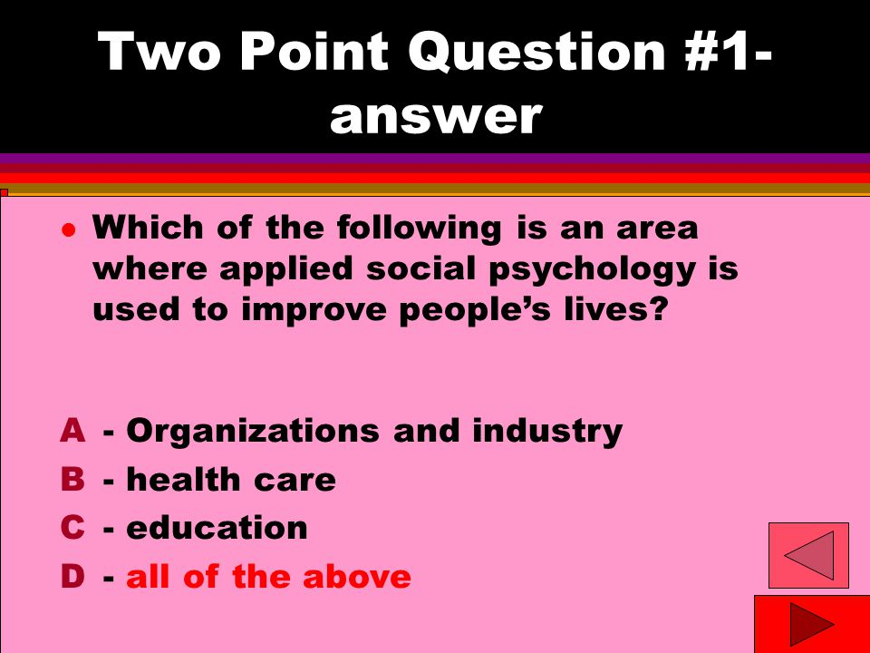 Two Point Question #1- answer l Which of the following is an area where applied social psychology is used to improve people's lives.