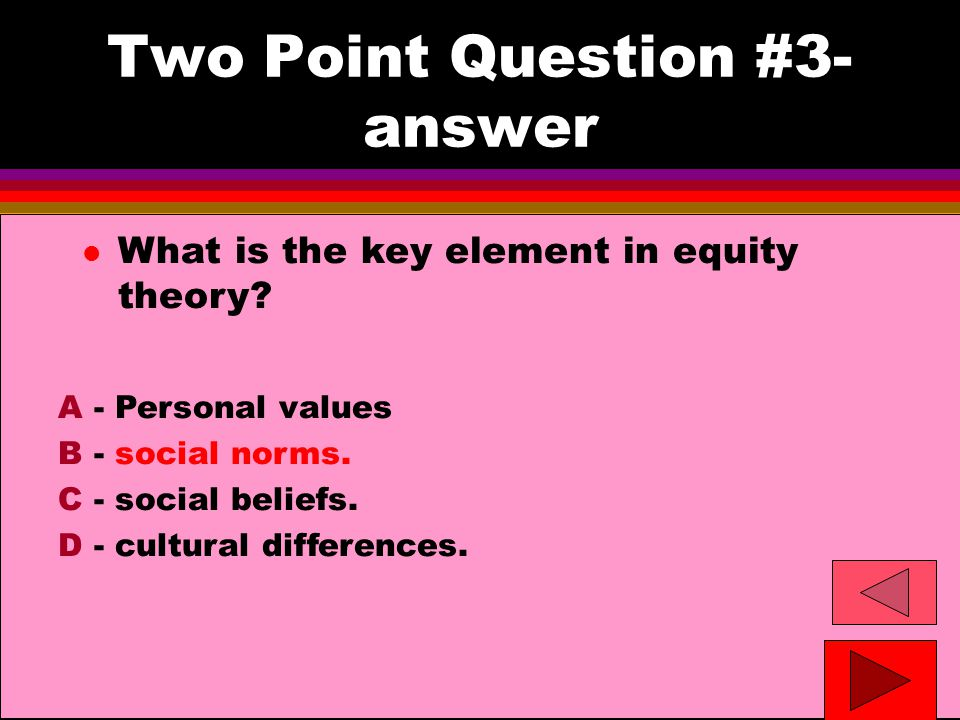 Two Point Question #3- answer l What is the key element in equity theory.