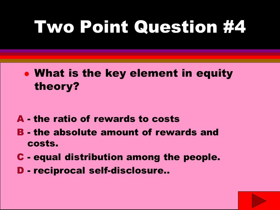 Two Point Question #4- answer l What is the key element in equity theory.