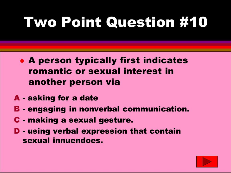 Two Point Question #10- answer l A person typically first indicates romantic or sexual interest in another person via A- asking for a date B- engaging in nonverbal communication.