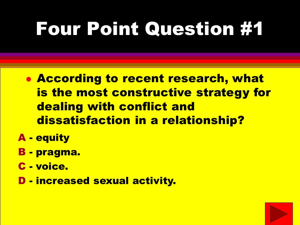 Four Point Question #1 l According to recent research, what is the most constructive strategy for dealing with conflict and dissatisfaction in a relationship.