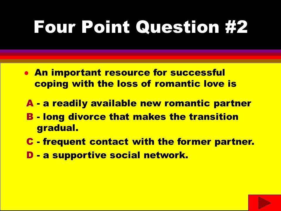 Four Point Question #2 l An important resource for successful coping with the loss of romantic love is A- a readily available new romantic partner B- long divorce that makes the transition gradual.