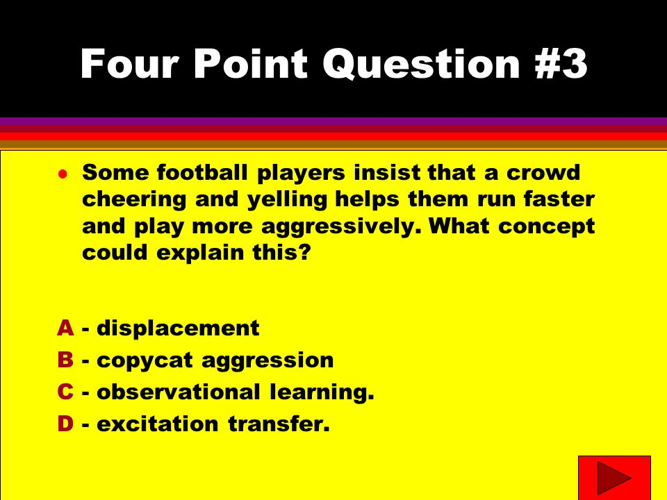 Four Point Question #3- answer l Some football players insist that a crowd cheering and yelling helps them run faster and play more aggressively.