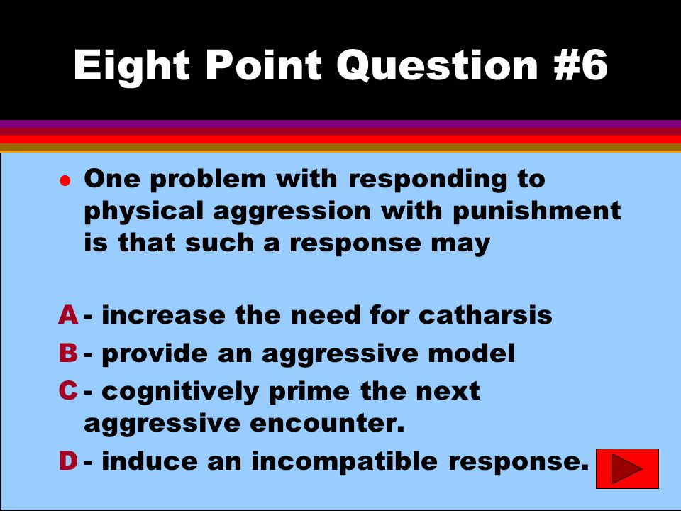 Eight Point Question #6 l One problem with responding to physical aggression with punishment is that such a response may A- increase the need for catharsis B- provide an aggressive model C- cognitively prime the next aggressive encounter.
