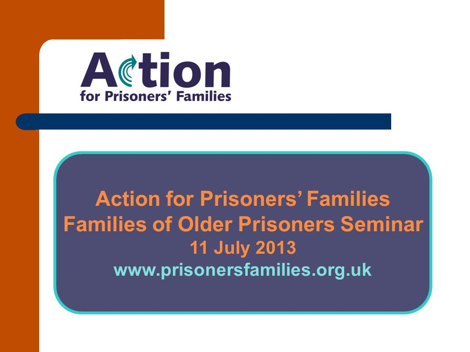 Action for Prisoners' Families Families of Older Prisoners Seminar 11 July 2013 www.prisonersfamilies.org.uk