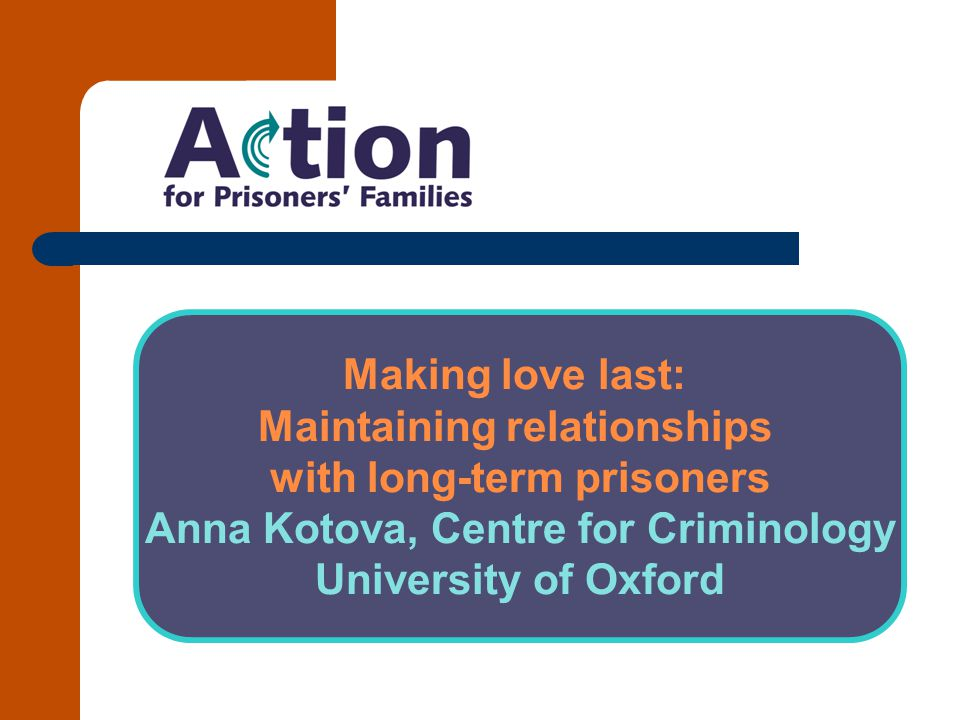 Background Project title: Making Love Last: Maintaining Intimate Relationships with Long-term Prisoners (funded by the Sir Halley Stewart Trust) Overview of aims and objectives of project Overview of methodology Overview of the research participants to date (8 in- depth semi-structured interviews with partners of long- term prisoners) QUESTION: What does older mean?