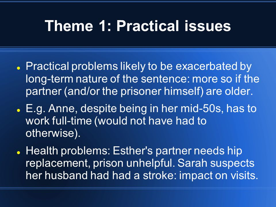 Theme 1: Practical issues (con d) Life moves on, especially for older prisoners: family members dying was a key theme in the interviews so far.