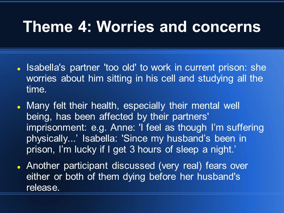 Theme 4: Worries and concerns Isabella s partner too old to work in current prison: she worries about him sitting in his cell and studying all the time.