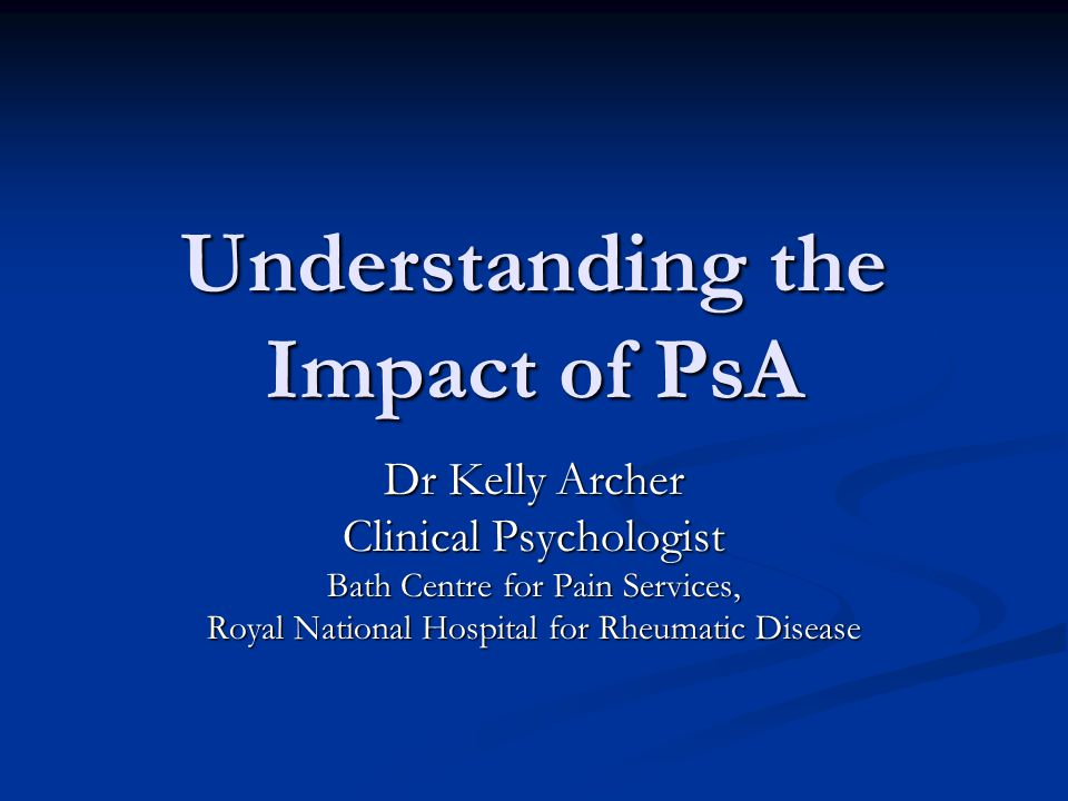 Understanding the Impact of PsA Dr Kelly Archer Clinical Psychologist Bath Centre for Pain Services, Royal National Hospital for Rheumatic Disease