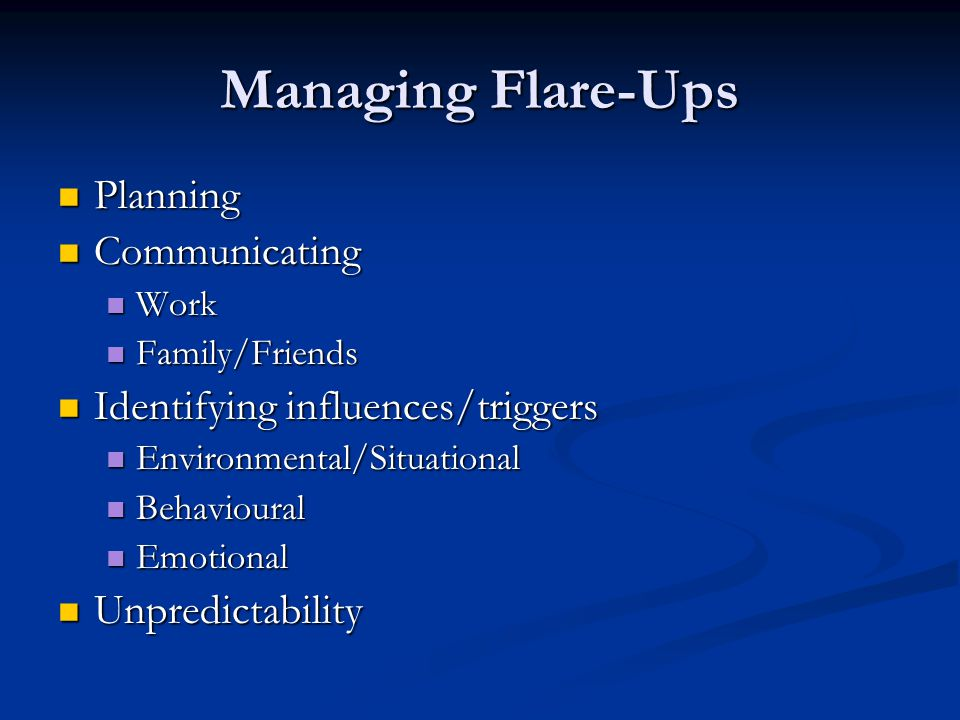 Managing Flare-Ups Planning Planning Communicating Communicating Work Work Family/Friends Family/Friends Identifying influences/triggers Identifying influences/triggers Environmental/Situational Environmental/Situational Behavioural Behavioural Emotional Emotional Unpredictability Unpredictability