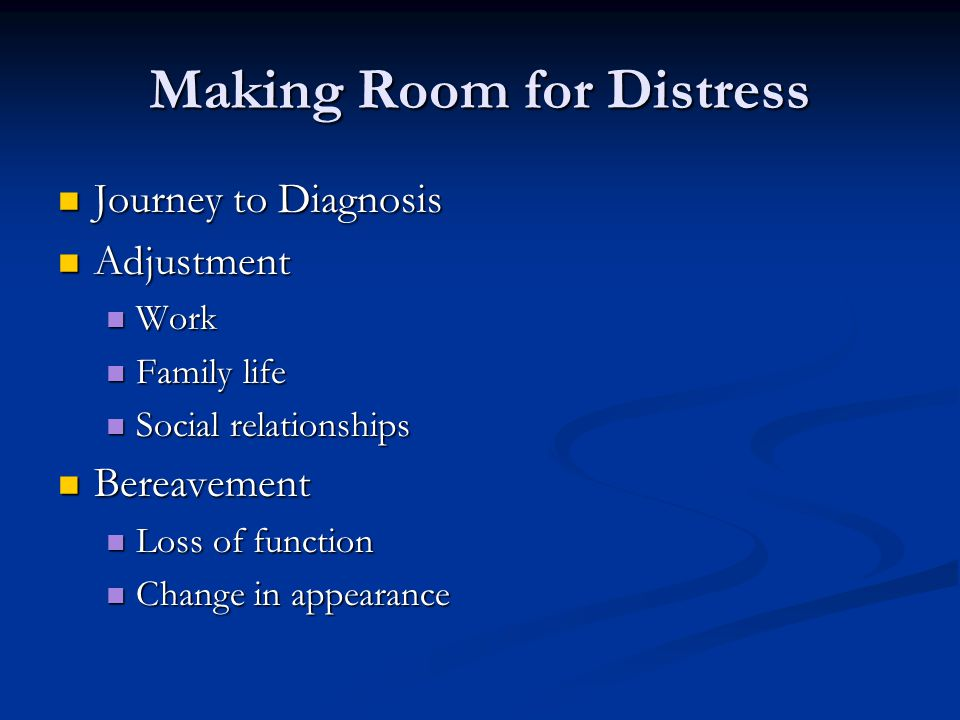 Making Room for Distress Journey to Diagnosis Journey to Diagnosis Adjustment Adjustment Work Work Family life Family life Social relationships Social relationships Bereavement Bereavement Loss of function Loss of function Change in appearance Change in appearance