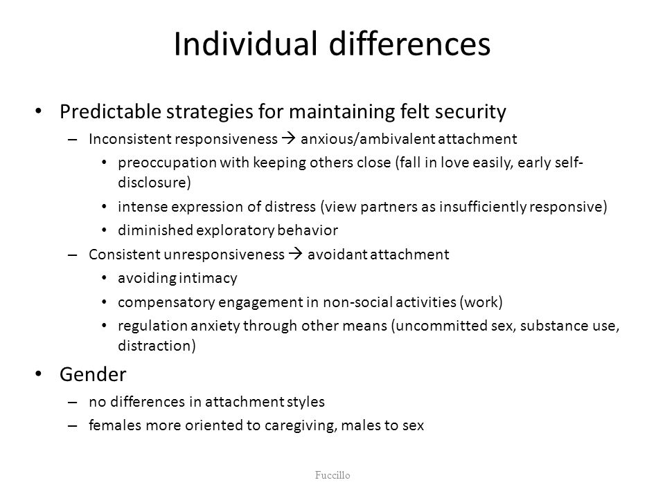 Individual differences Predictable strategies for maintaining felt security – Inconsistent responsiveness  anxious/ambivalent attachment preoccupatio