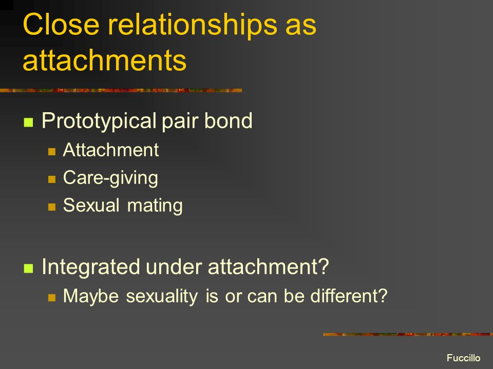 Close relationships as attachments Prototypical pair bond Attachment Care-giving Sexual mating Integrated under attachment? Maybe sexuality is or can