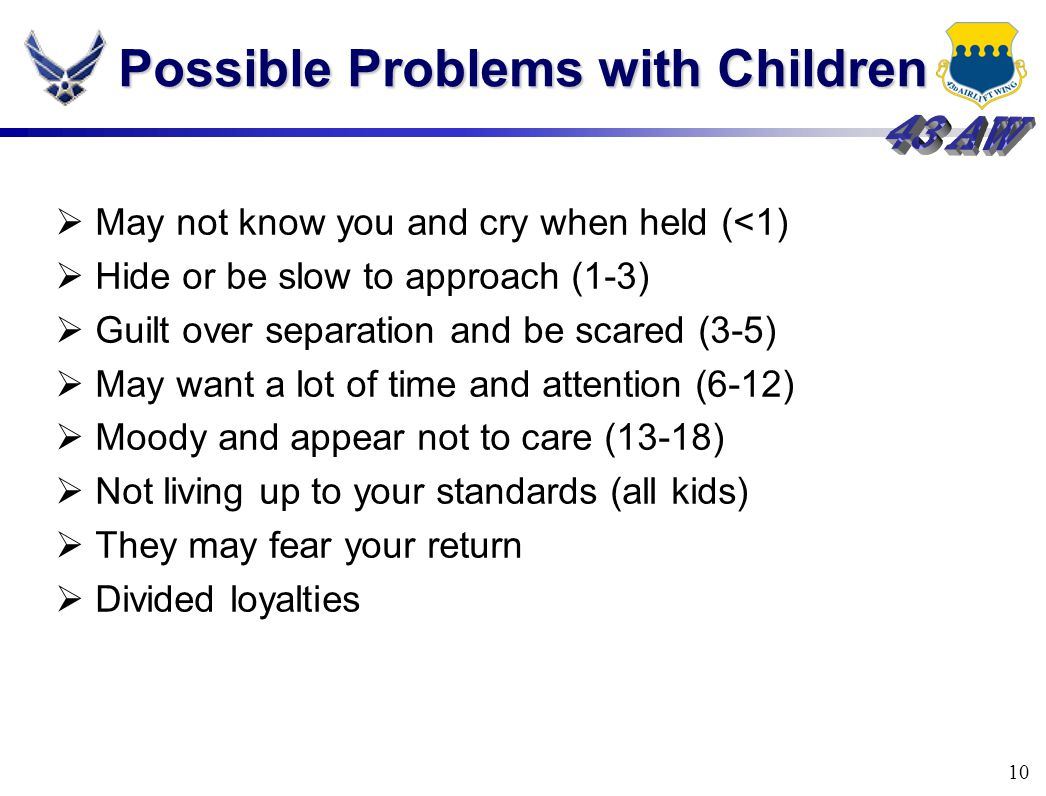 10 Possible Problems with Children  May not know you and cry when held (<1)  Hide or be slow to approach (1-3)  Guilt over separation and be scared (3-5)  May want a lot of time and attention (6-12)  Moody and appear not to care (13-18)  Not living up to your standards (all kids)  They may fear your return  Divided loyalties