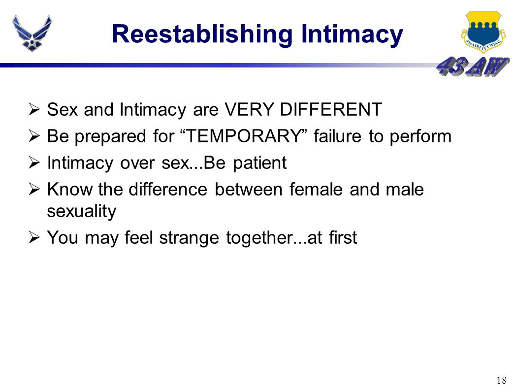 18 Reestablishing Intimacy  Sex and Intimacy are VERY DIFFERENT  Be prepared for TEMPORARY failure to perform  Intimacy over sex...Be patient  Know the difference between female and male sexuality  You may feel strange together...at first