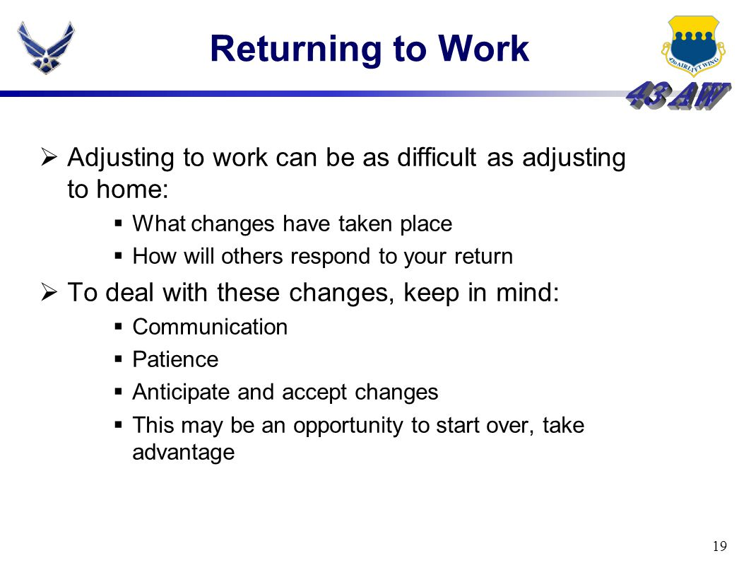 19 Returning to Work  Adjusting to work can be as difficult as adjusting to home:  What changes have taken place  How will others respond to your r