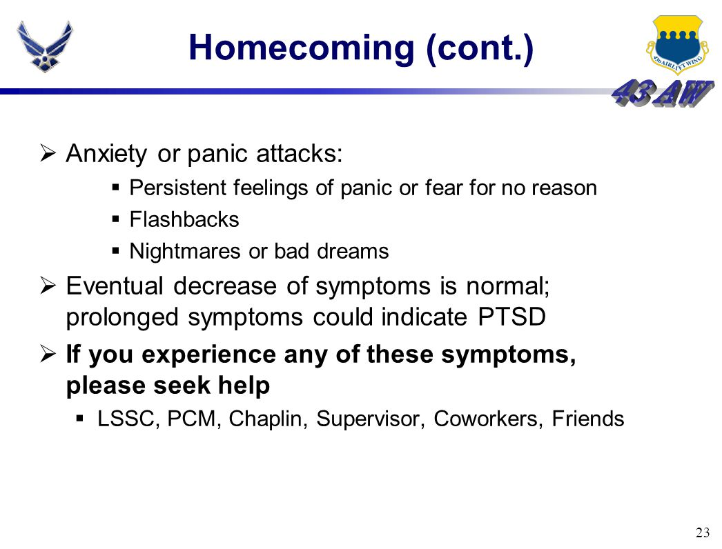 23 Homecoming (cont.)  Anxiety or panic attacks:  Persistent feelings of panic or fear for no reason  Flashbacks  Nightmares or bad dreams  Event