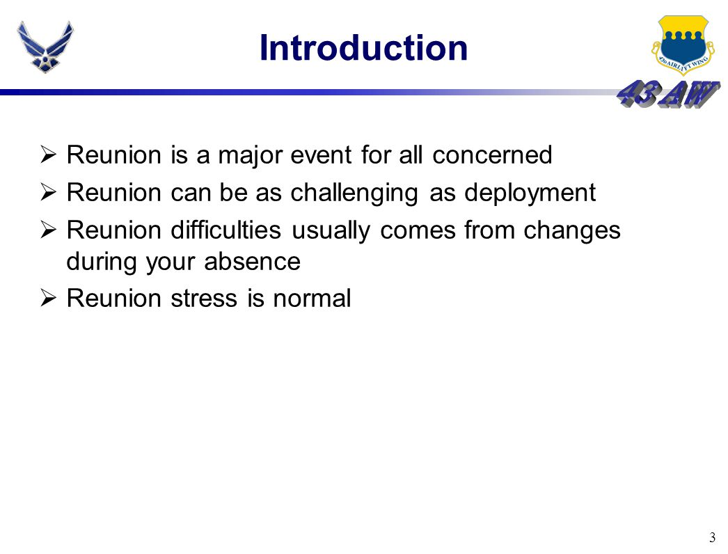 3 Introduction  Reunion is a major event for all concerned  Reunion can be as challenging as deployment  Reunion difficulties usually comes from changes during your absence  Reunion stress is normal