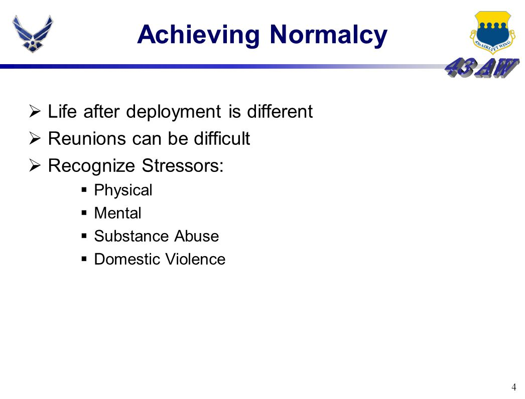 4 Achieving Normalcy  Life after deployment is different  Reunions can be difficult  Recognize Stressors:  Physical  Mental  Substance Abuse  D