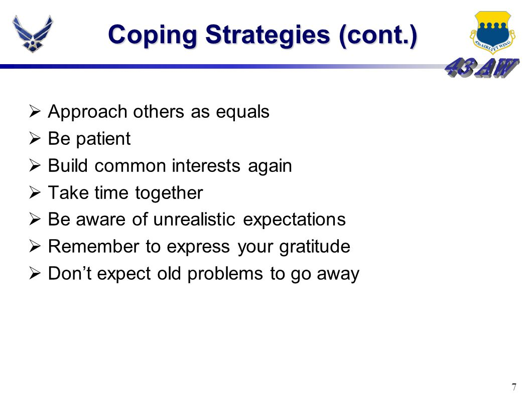 7 Coping Strategies (cont.)  Approach others as equals  Be patient  Build common interests again  Take time together  Be aware of unrealistic expectations  Remember to express your gratitude  Don't expect old problems to go away