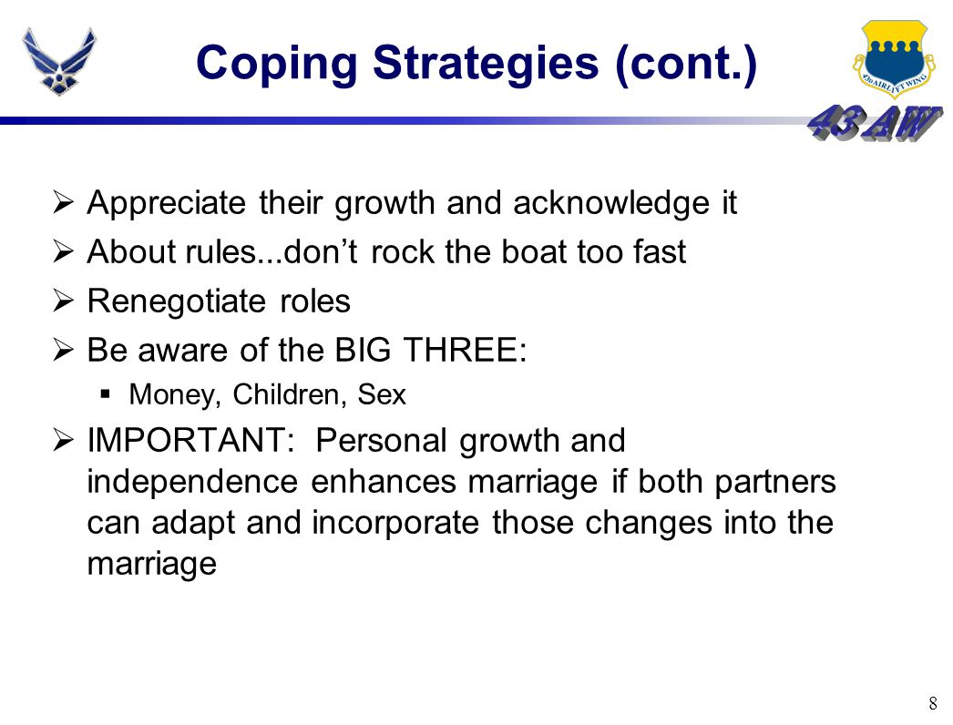 8 Coping Strategies (cont.)  Appreciate their growth and acknowledge it  About rules...don't rock the boat too fast  Renegotiate roles  Be aware of the BIG THREE:  Money, Children, Sex  IMPORTANT: Personal growth and independence enhances marriage if both partners can adapt and incorporate those changes into the marriage