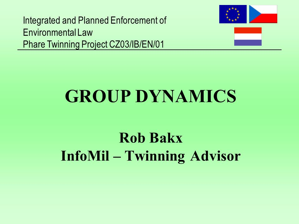 Integrated and Planned Enforcement of Environmental Law Phare Twinning Project CZ03/IB/EN/01 GROUP DYNAMICS Rob Bakx InfoMil – Twinning Advisor