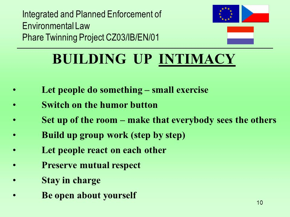 Integrated and Planned Enforcement of Environmental Law Phare Twinning Project CZ03/IB/EN/01 10 BUILDING UP INTIMACY Let people do something – small exercise Switch on the humor button Set up of the room – make that everybody sees the others Build up group work (step by step) Let people react on each other Preserve mutual respect Stay in charge Be open about yourself