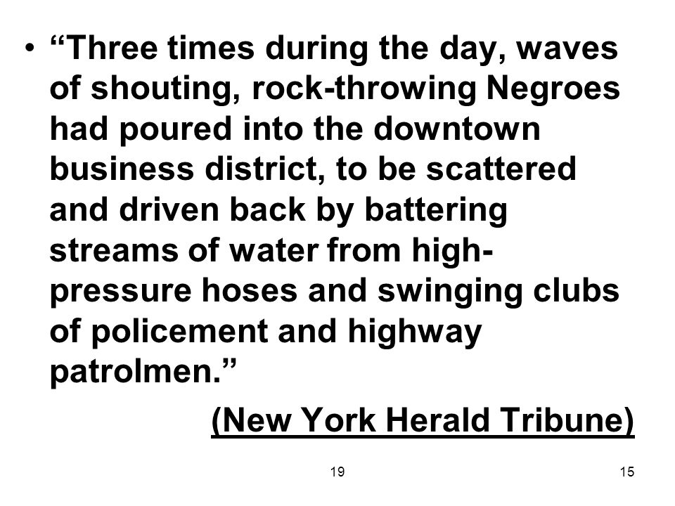1915 Three times during the day, waves of shouting, rock-throwing Negroes had poured into the downtown business district, to be scattered and driven back by battering streams of water from high- pressure hoses and swinging clubs of policement and highway patrolmen. (New York Herald Tribune)