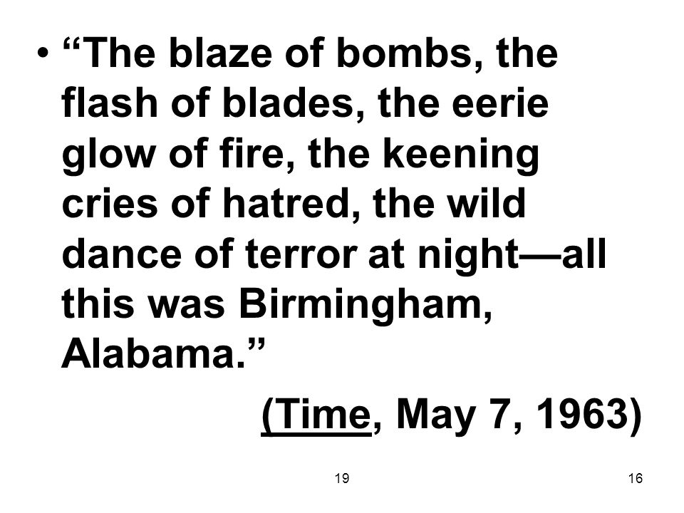 1916 The blaze of bombs, the flash of blades, the eerie glow of fire, the keening cries of hatred, the wild dance of terror at night—all this was Birmingham, Alabama. (Time, May 7, 1963)