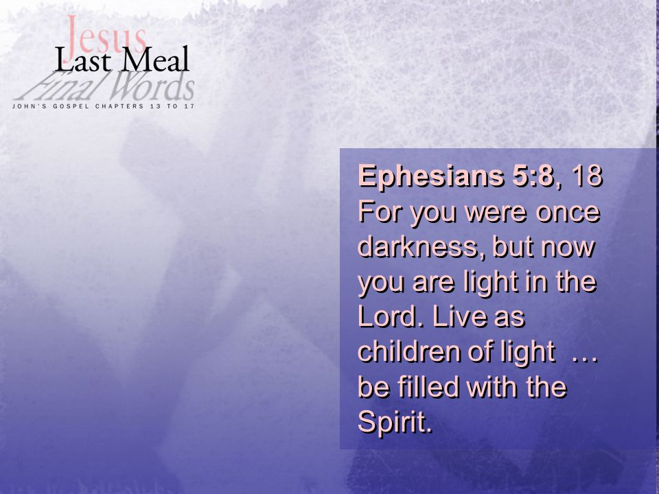 Ephesians 5:8, 18 For you were once darkness, but now you are light in the Lord.