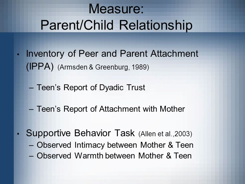 Measure: Parent/Child Relationship Inventory of Peer and Parent Attachment (IPPA) (Armsden & Greenburg, 1989) –Teen's Report of Dyadic Trust –Teen's Report of Attachment with Mother Supportive Behavior Task (Allen et al.,2003) –Observed Intimacy between Mother & Teen –Observed Warmth between Mother & Teen