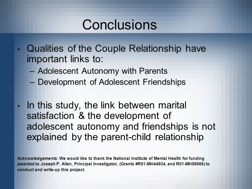 Conclusions Qualities of the Couple Relationship have important links to: –Adolescent Autonomy with Parents –Development of Adolescent Friendships In this study, the link between marital satisfaction & the development of adolescent autonomy and friendships is not explained by the parent-child relationship Acknowledgements: We would like to thank the National Institute of Mental Health for funding awarded to Joseph P.