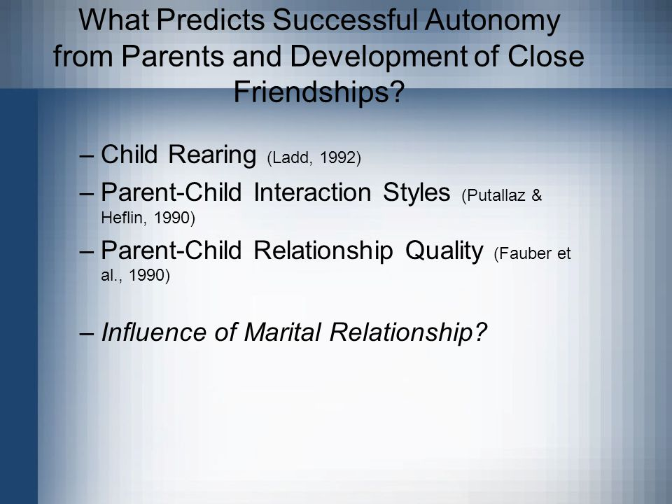 What Predicts Successful Autonomy from Parents and Development of Close Friendships? –Child Rearing (Ladd, 1992) –Parent-Child Interaction Styles (Put