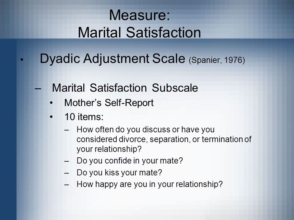 Measure: Marital Satisfaction Dyadic Adjustment Scale (Spanier, 1976) –Marital Satisfaction Subscale Mother's Self-Report 10 items: –How often do you discuss or have you considered divorce, separation, or termination of your relationship.