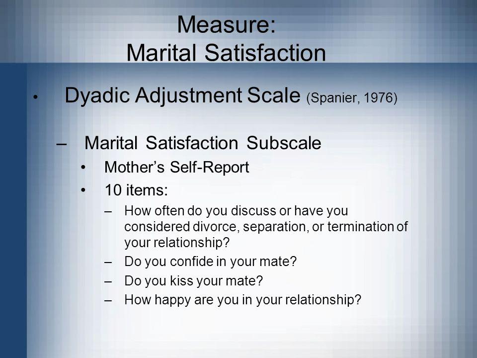 Measure: Marital Satisfaction Dyadic Adjustment Scale (Spanier, 1976) –Marital Satisfaction Subscale Mother's Self-Report 10 items: –How often do you