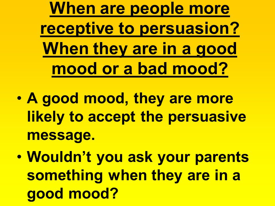 When are people more receptive to persuasion.When they are in a good mood or a bad mood.