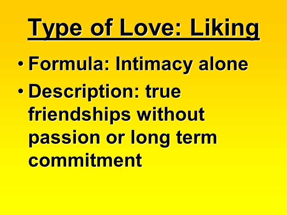 Type of Love: Liking Formula: Intimacy aloneFormula: Intimacy alone Description: true friendships without passion or long term commitmentDescription: true friendships without passion or long term commitment
