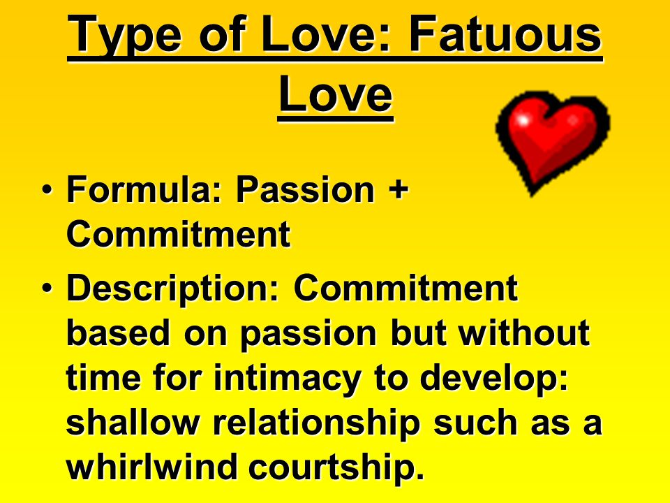 Type of Love: Fatuous Love Formula: Passion + CommitmentFormula: Passion + Commitment Description: Commitment based on passion but without time for intimacy to develop: shallow relationship such as a whirlwind courtship.Description: Commitment based on passion but without time for intimacy to develop: shallow relationship such as a whirlwind courtship.